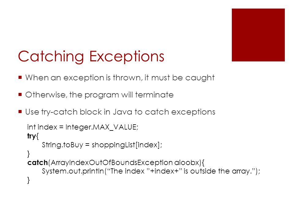 Catching Exceptions  When an exception is thrown, it must be caught  Otherwise, the program will terminate  Use try-catch block in Java to catch ex