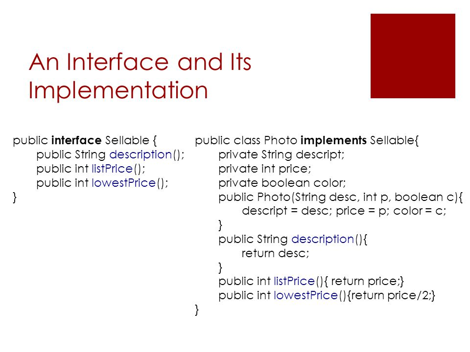 An Interface and Its Implementation public interface Sellable { public String description(); public int listPrice(); public int lowestPrice(); } publi