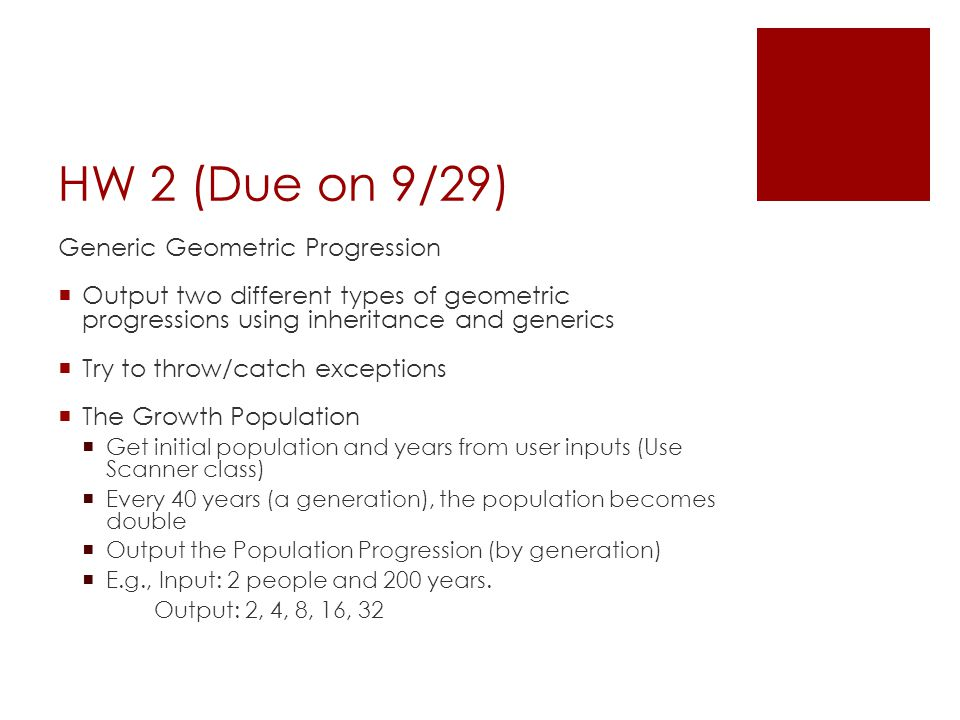 HW 2 (Due on 9/29) Generic Geometric Progression  Output two different types of geometric progressions using inheritance and generics  Try to throw/