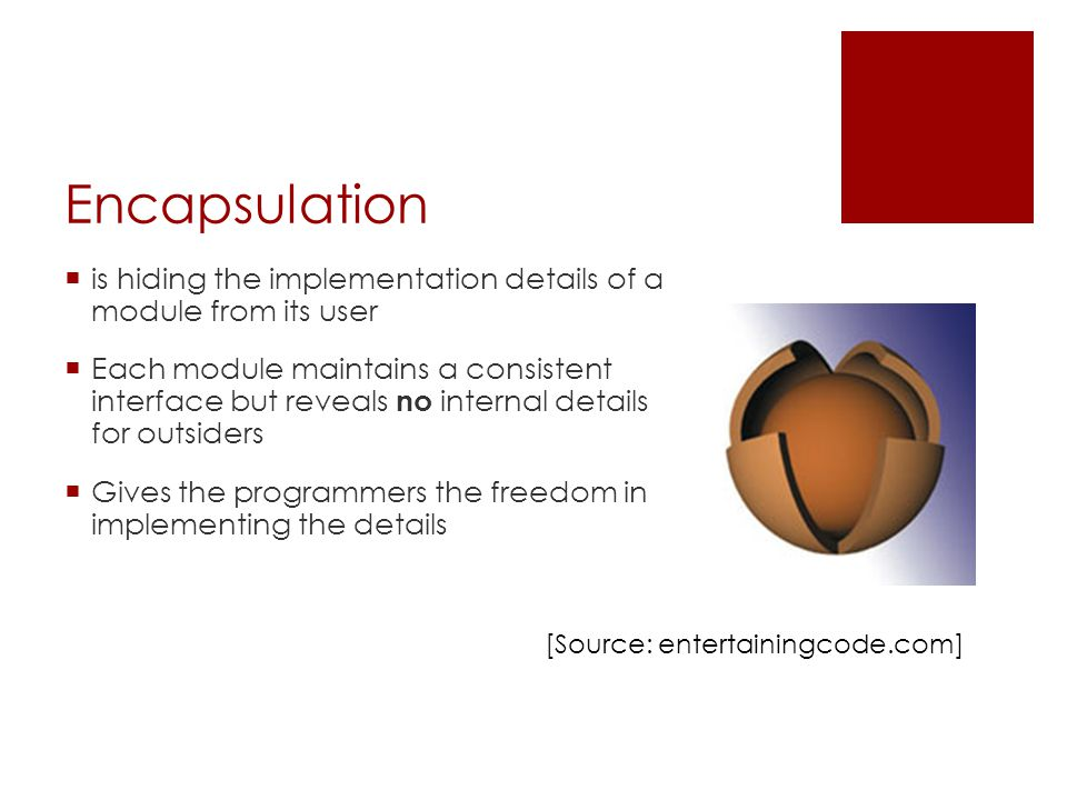 Encapsulation  is hiding the implementation details of a module from its user  Each module maintains a consistent interface but reveals no internal