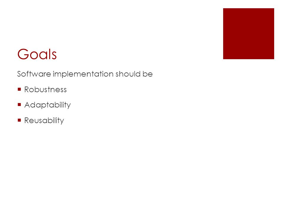 Goals Software implementation should be  Robustness  Adaptability  Reusability