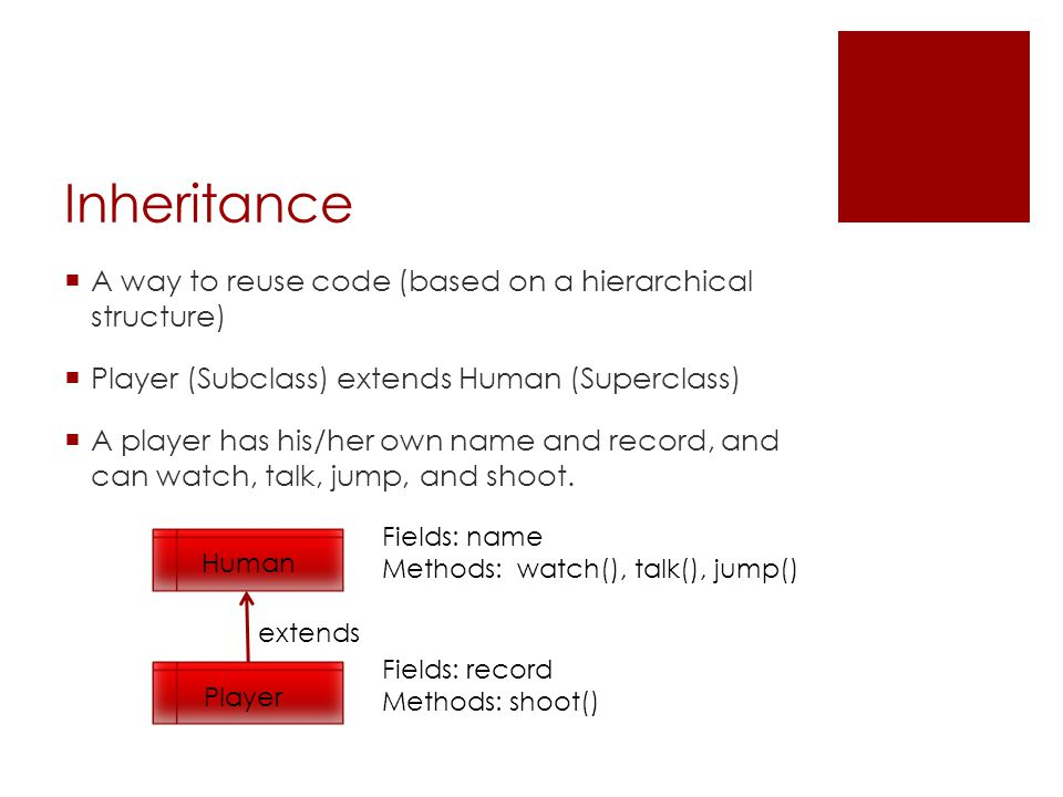 Inheritance  A way to reuse code (based on a hierarchical structure)  Player (Subclass) extends Human (Superclass)  A player has his/her own name a