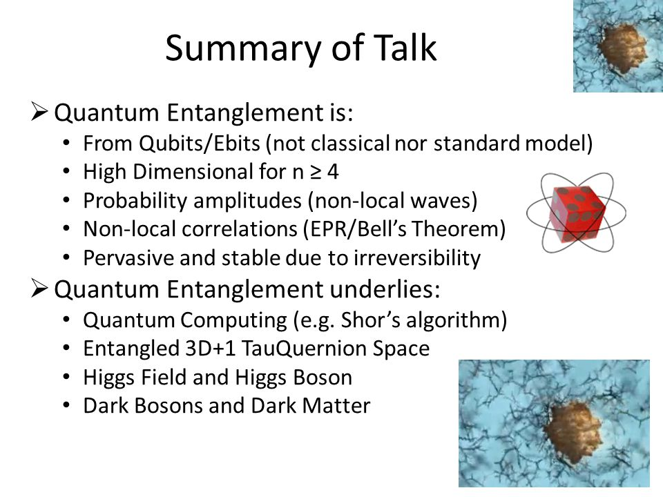 Novel Conclusions & Predictions Geometric Algebra is useful computer science paradigm for quantum computing, and enables tool construction Space/time proto-physics is connected to non-Shannon space-like information creation and release (Coin-Demo) Data mining of nilpotents/idempotents/unitaries in G 1 – G 3 identifies the Standard Model bosons/fermions (4 neutrinos) Qubits (in G 2 ) construct ebits (in G 4 ) and lead to novel results about irreversibility of Bell/Magic operators/states TauQuernions form entangled 3-space with its entangled Higgs field supporting the proposed Higgs Boson in G 4 Odd sub-algebra of rotated Higgs produces entangled Dark Bosons and 4 forms of proposed Dark Matter (some bosons) Complexity Signatures and Bit Content in G 1 – G 4 f uel information creation of Bit Bang Particle/Antiparticle are co-exclusions (P+A=0) Entanglement pervades Space, Higgs & Dark States Means novel results reported in Dec 2012