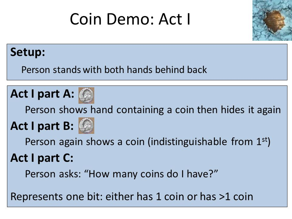 Coin Demo: Act I Setup: Person stands with both hands behind back Act I part A: Person shows hand containing a coin then hides it again Act I part B: Person again shows a coin (indistinguishable from 1 st ) Act I part C: Person asks: How many coins do I have? Represents one bit: either has 1 coin or has >1 coin