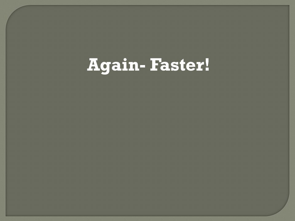 Again- Faster!