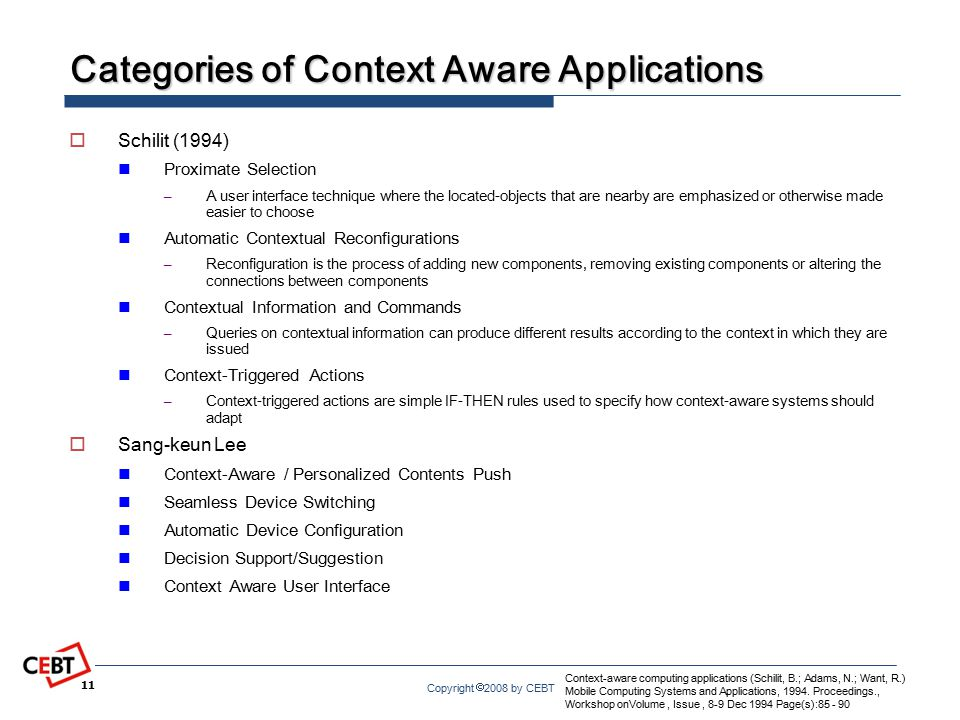 Copyright  2008 by CEBT Categories of Context Aware Applications  Schilit (1994) Proximate Selection – A user interface technique where the located-objects that are nearby are emphasized or otherwise made easier to choose Automatic Contextual Reconfigurations – Reconfiguration is the process of adding new components, removing existing components or altering the connections between components Contextual Information and Commands – Queries on contextual information can produce different results according to the context in which they are issued Context-Triggered Actions – Context-triggered actions are simple IF-THEN rules used to specify how context-aware systems should adapt  Sang-keun Lee Context-Aware / Personalized Contents Push Seamless Device Switching Automatic Device Configuration Decision Support/Suggestion Context Aware User Interface 11 Context-aware computing applications (Schilit, B.; Adams, N.; Want, R.) Mobile Computing Systems and Applications, 1994.