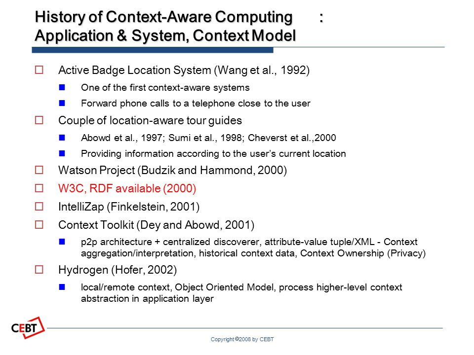 Copyright  2008 by CEBT History of Context-Aware Computing: Application & System, Context Model  Active Badge Location System (Wang et al., 1992) One of the first context-aware systems Forward phone calls to a telephone close to the user  Couple of location-aware tour guides Abowd et al., 1997; Sumi et al., 1998; Cheverst et al.,2000 Providing information according to the user's current location  Watson Project (Budzik and Hammond, 2000)  W3C, RDF available (2000)  IntelliZap (Finkelstein, 2001)  Context Toolkit (Dey and Abowd, 2001) p2p architecture + centralized discoverer, attribute-value tuple/XML - Context aggregation/interpretation, historical context data, Context Ownership (Privacy)  Hydrogen (Hofer, 2002) local/remote context, Object Oriented Model, process higher-level context abstraction in application layer
