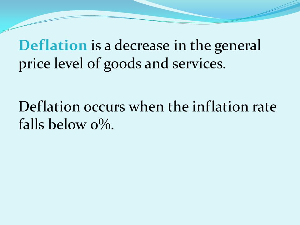 Deflation is a decrease in the general price level of goods and services. Deflation occurs when the inflation rate falls below 0%.
