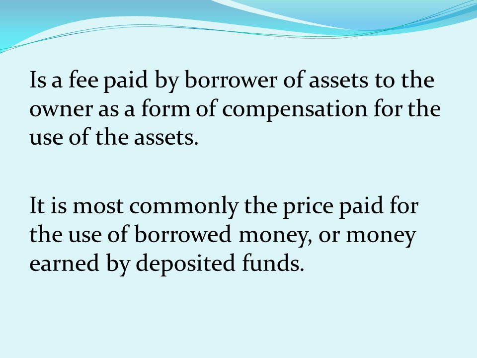 Is a fee paid by borrower of assets to the owner as a form of compensation for the use of the assets. It is most commonly the price paid for the use o