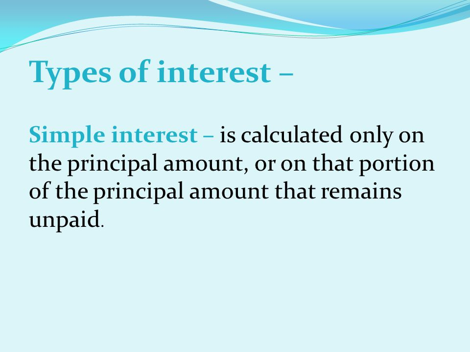 Types of interest – Simple interest – is calculated only on the principal amount, or on that portion of the principal amount that remains unpaid.