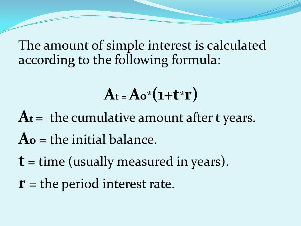 The amount of simple interest is calculated according to the following formula: A t = A 0* (1+t * r) A t = the cumulative amount after t years. A 0 =