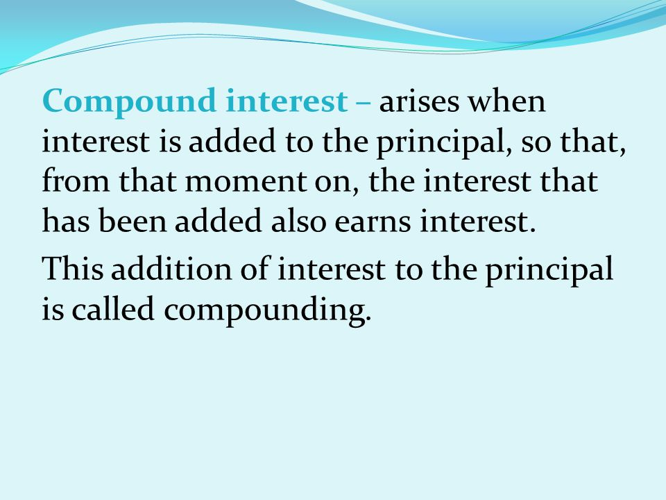 Compound interest – arises when interest is added to the principal, so that, from that moment on, the interest that has been added also earns interest