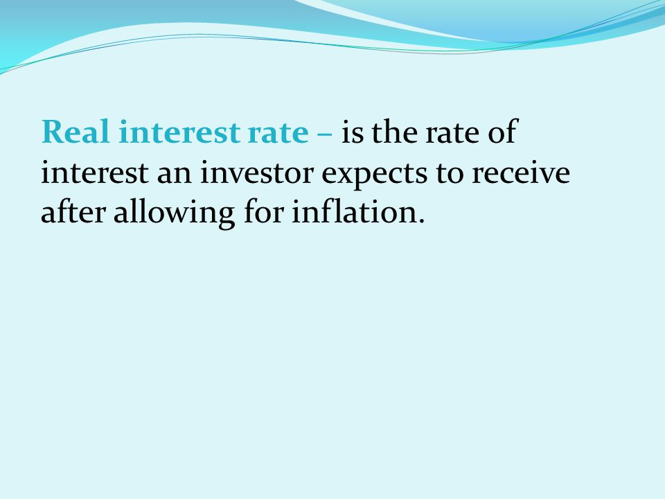 Real interest rate – is the rate of interest an investor expects to receive after allowing for inflation.