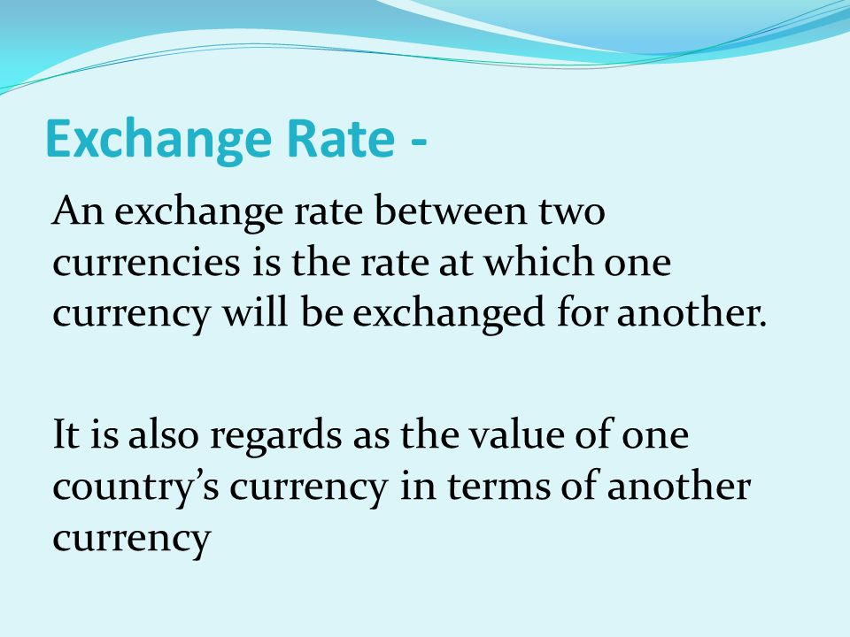 Exchange Rate - An exchange rate between two currencies is the rate at which one currency will be exchanged for another. It is also regards as the val