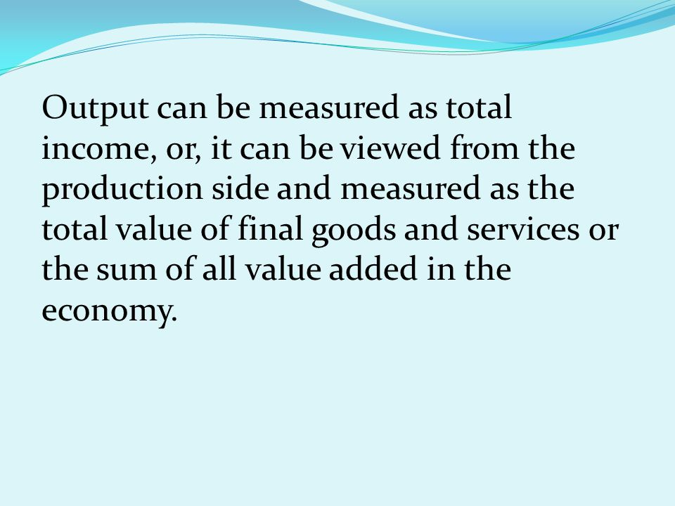 A variety of measures of output are used in economics to estimate total economic activity in a country or region, including GDP, GNP, and NNI.