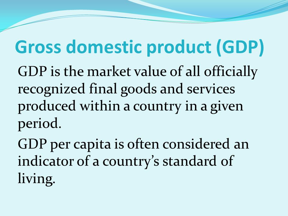 Gross domestic product (GDP) GDP is the market value of all officially recognized final goods and services produced within a country in a given period