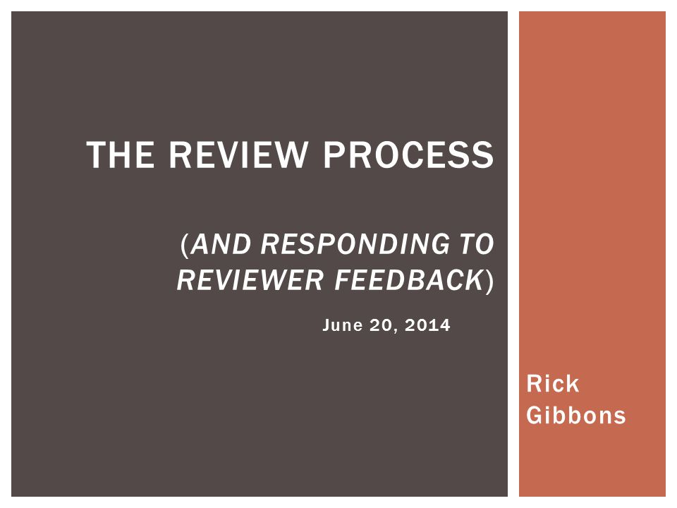 Rick Gibbons THE REVIEW PROCESS (AND RESPONDING TO REVIEWER FEEDBACK) June 20, 2014