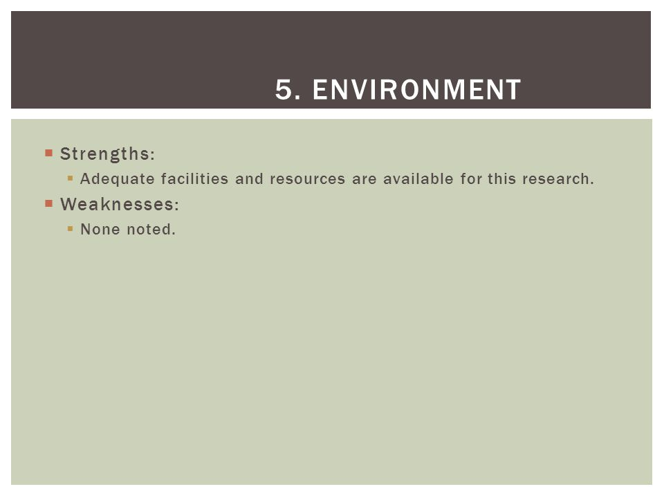  Strengths:  Adequate facilities and resources are available for this research.  Weaknesses:  None noted. 5. ENVIRONMENT