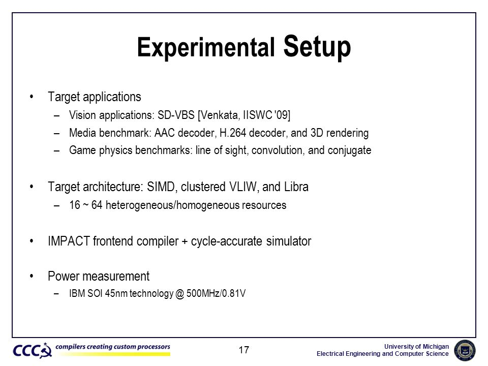 University of Michigan Electrical Engineering and Computer Science Experimental Setup Target applications –Vision applications: SD-VBS [Venkata, IISWC 09] –Media benchmark: AAC decoder, H.264 decoder, and 3D rendering –Game physics benchmarks: line of sight, convolution, and conjugate Target architecture: SIMD, clustered VLIW, and Libra –16 ~ 64 heterogeneous/homogeneous resources IMPACT frontend compiler + cycle-accurate simulator Power measurement –IBM SOI 45nm technology @ 500MHz/0.81V 17