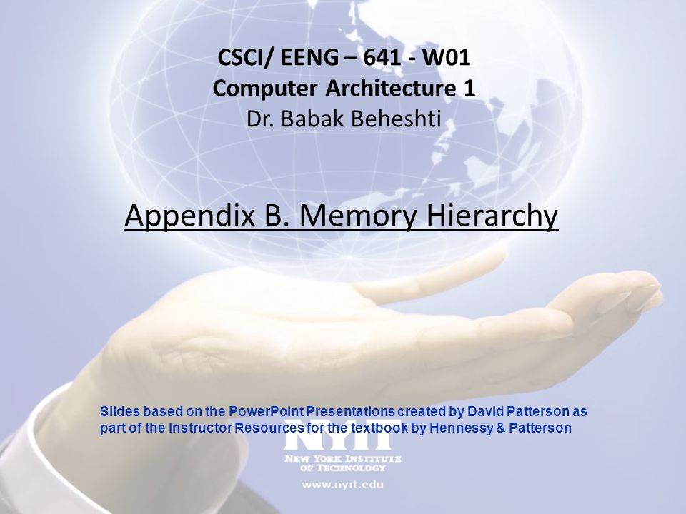 Appendix B. Memory Hierarchy CSCI/ EENG – 641 - W01 Computer Architecture 1 Dr. Babak Beheshti Slides based on the PowerPoint Presentations created by