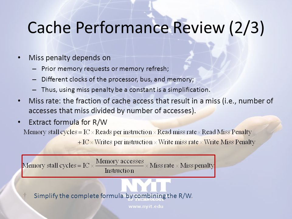 Cache Performance Review (2/3) Miss penalty depends on – Prior memory requests or memory refresh; – Different clocks of the processor, bus, and memory; – Thus, using miss penalty be a constant is a simplification.