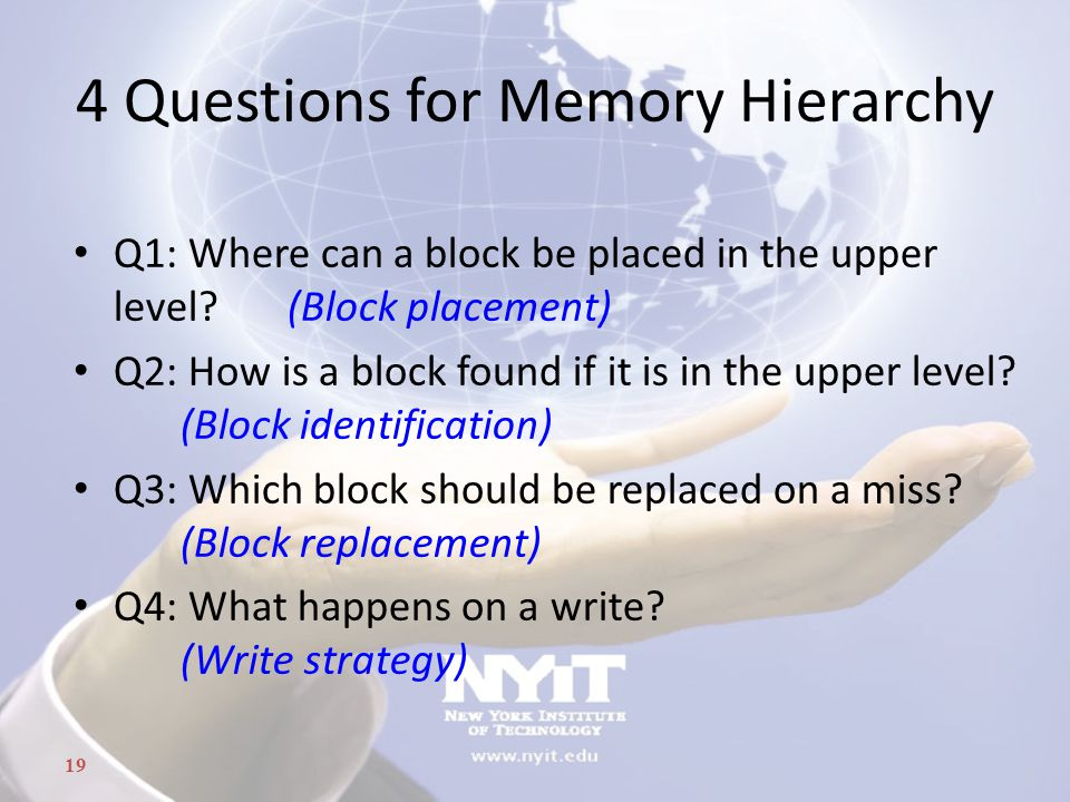 19 4 Questions for Memory Hierarchy Q1: Where can a block be placed in the upper level.