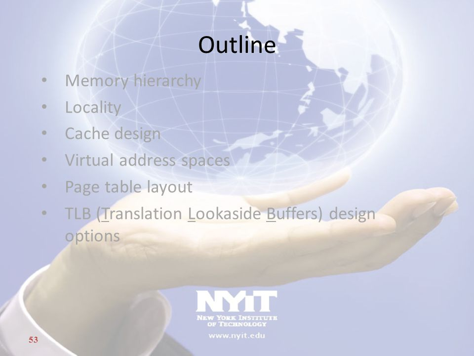 53 Outline Memory hierarchy Locality Cache design Virtual address spaces Page table layout TLB (Translation Lookaside Buffers) design options