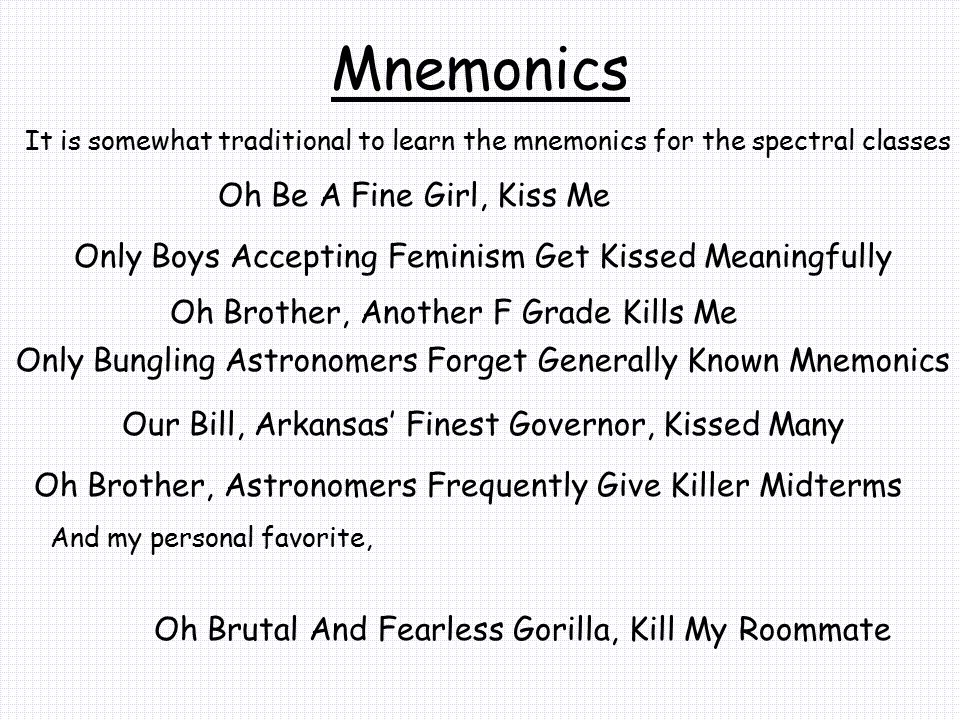 Mnemonics It is somewhat traditional to learn the mnemonics for the spectral classes Oh Be A Fine Girl, Kiss Me Oh Brother, Another F Grade Kills Me O
