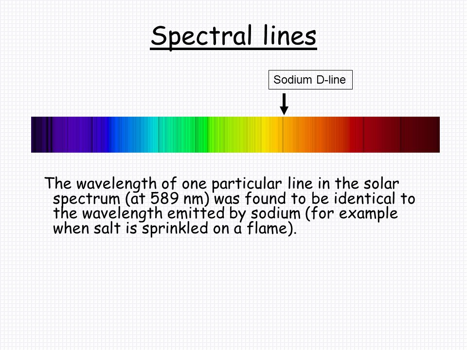 Spectral lines The wavelength of one particular line in the solar spectrum (at 589 nm) was found to be identical to the wavelength emitted by sodium (