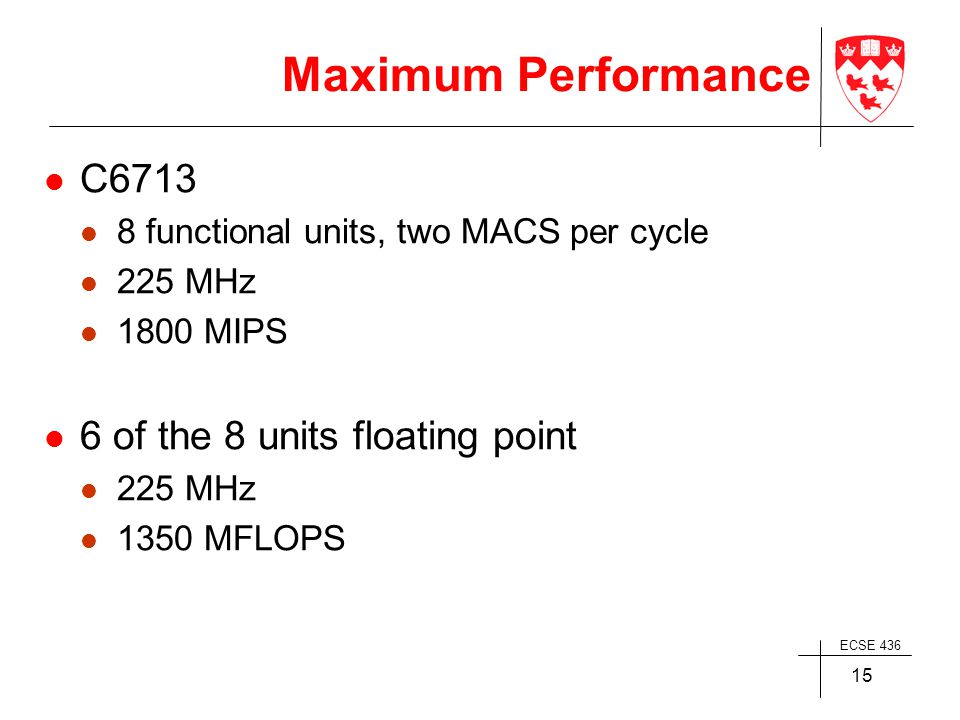 ECSE 436 15 Maximum Performance C6713 8 functional units, two MACS per cycle 225 MHz 1800 MIPS 6 of the 8 units floating point 225 MHz 1350 MFLOPS