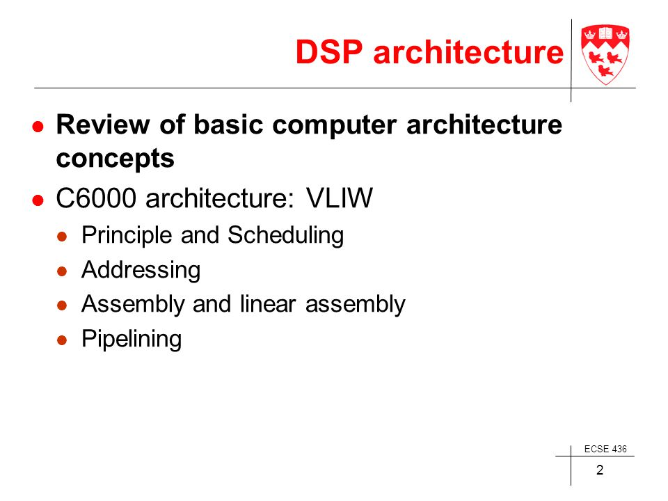 ECSE 436 2 DSP architecture Review of basic computer architecture concepts C6000 architecture: VLIW Principle and Scheduling Addressing Assembly and linear assembly Pipelining