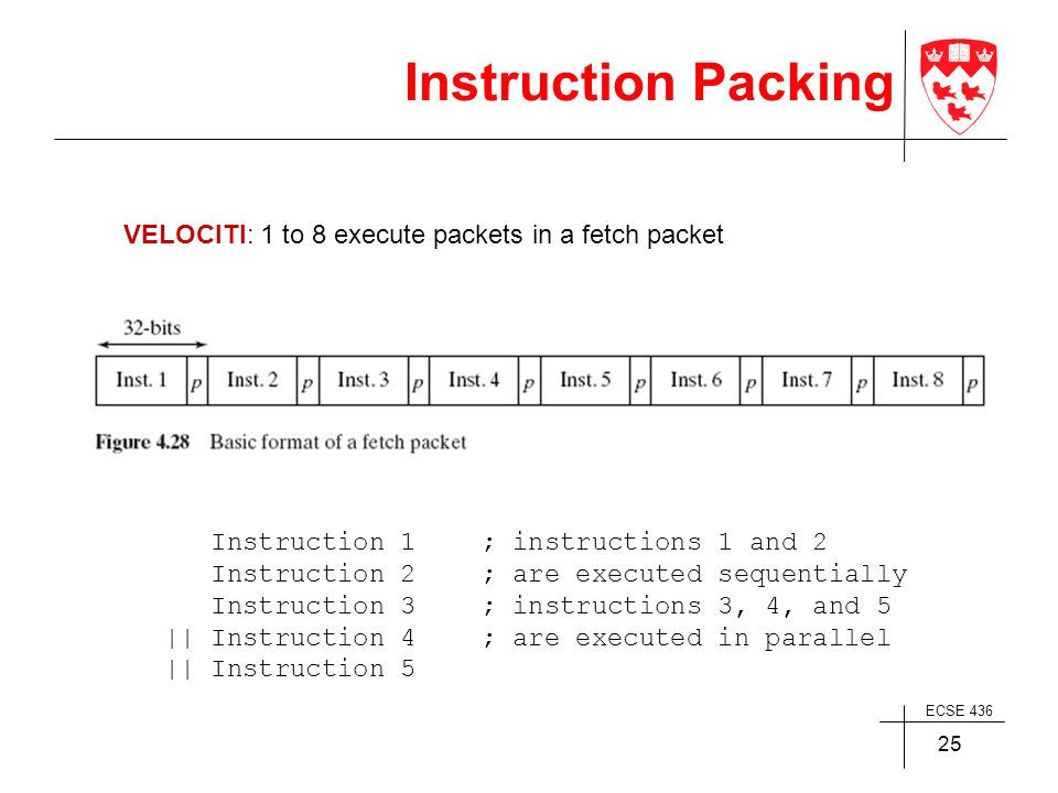 ECSE 436 25 Instruction Packing Instruction 1 ; instructions 1 and 2 Instruction 2; are executed sequentially Instruction 3; instructions 3, 4, and 5 || Instruction 4; are executed in parallel || Instruction 5 VELOCITI: 1 to 8 execute packets in a fetch packet