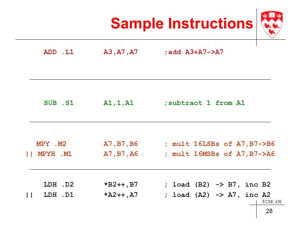 ECSE 436 26 Sample Instructions ADD.L1A3,A7,A7;add A3+A7->A7 SUB.S1A1,1,A1;subtract 1 from A1 MPY.M2A7,B7,B6 ; mult 16LSBs of A7,B7->B6    MPYH.M1A7,B