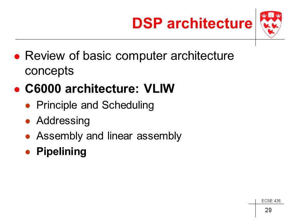 ECSE 436 29 DSP architecture Review of basic computer architecture concepts C6000 architecture: VLIW Principle and Scheduling Addressing Assembly and linear assembly Pipelining