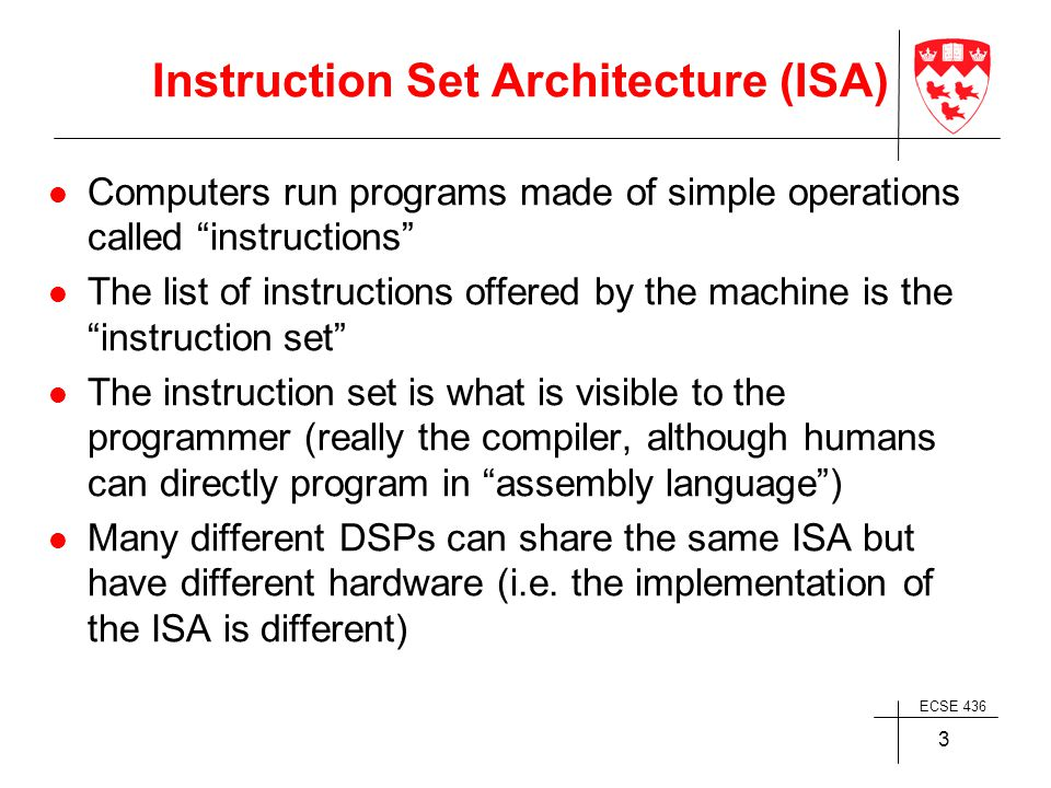 ECSE 436 3 Instruction Set Architecture (ISA) Computers run programs made of simple operations called instructions The list of instructions offered by the machine is the instruction set The instruction set is what is visible to the programmer (really the compiler, although humans can directly program in assembly language ) Many different DSPs can share the same ISA but have different hardware (i.e.
