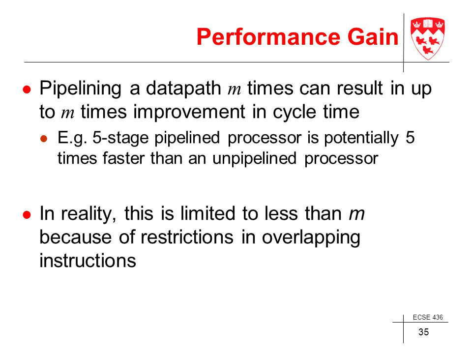 ECSE 436 35 Performance Gain Pipelining a datapath m times can result in up to m times improvement in cycle time E.g.