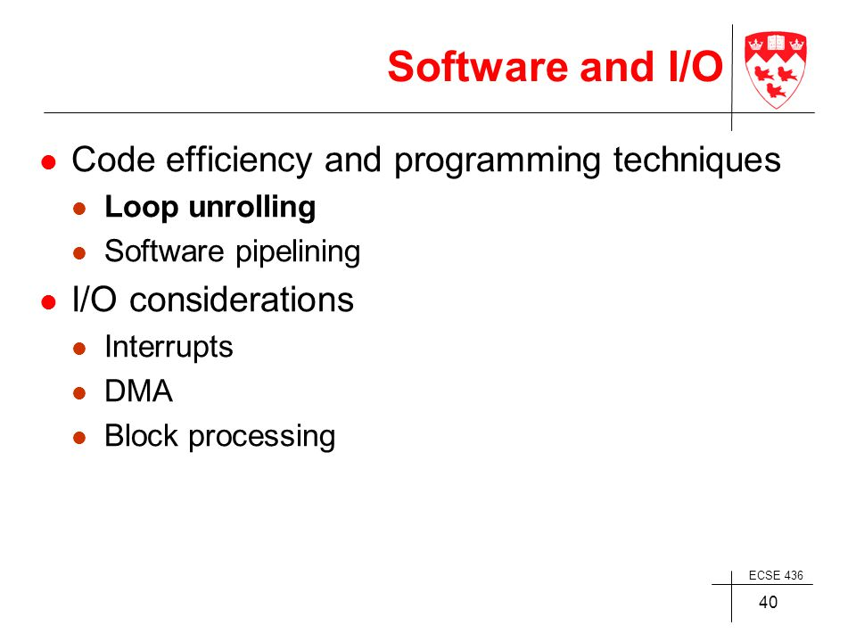 ECSE 436 40 Software and I/O Code efficiency and programming techniques Loop unrolling Software pipelining I/O considerations Interrupts DMA Block processing