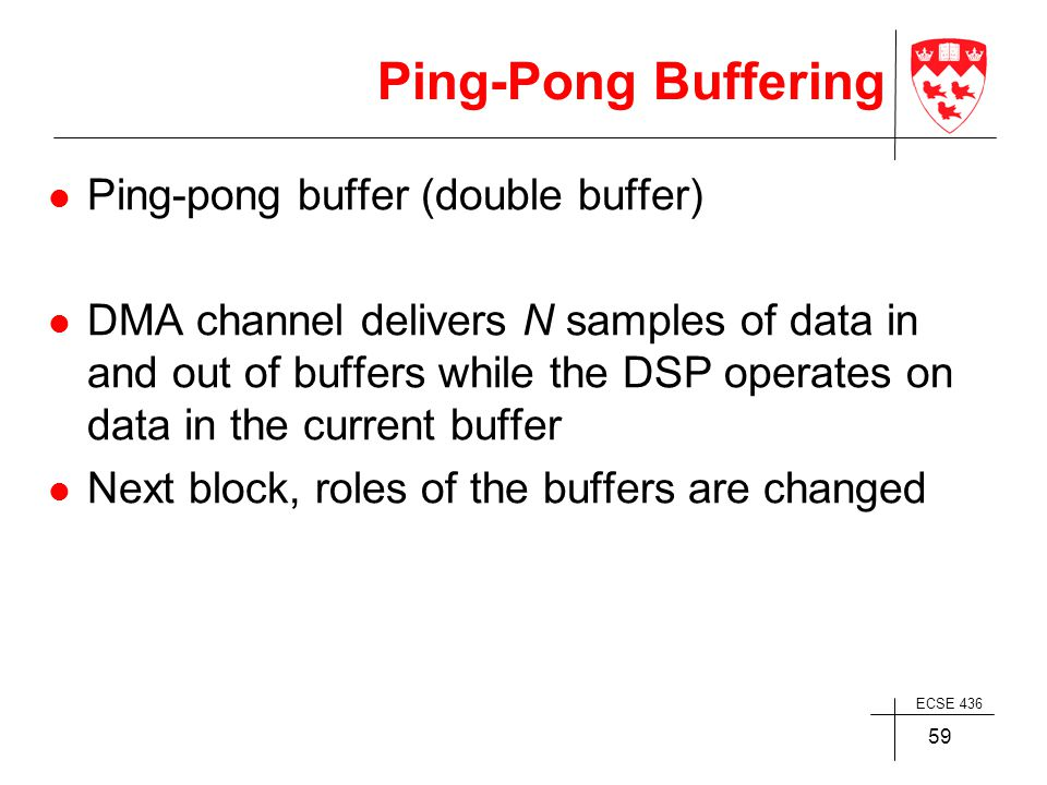 ECSE 436 59 Ping-Pong Buffering Ping-pong buffer (double buffer) DMA channel delivers N samples of data in and out of buffers while the DSP operates on data in the current buffer Next block, roles of the buffers are changed