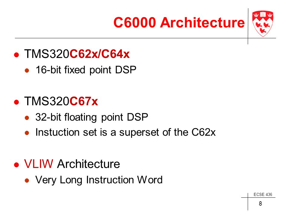 ECSE 436 8 C6000 Architecture TMS320C62x/C64x 16-bit fixed point DSP TMS320C67x 32-bit floating point DSP Instuction set is a superset of the C62x VLIW Architecture Very Long Instruction Word