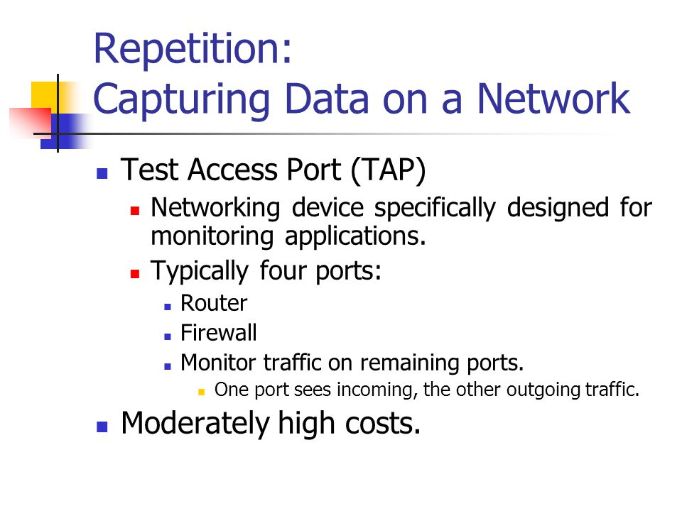 Repetition: Capturing Data on a Network Test Access Port (TAP) Networking device specifically designed for monitoring applications. Typically four por