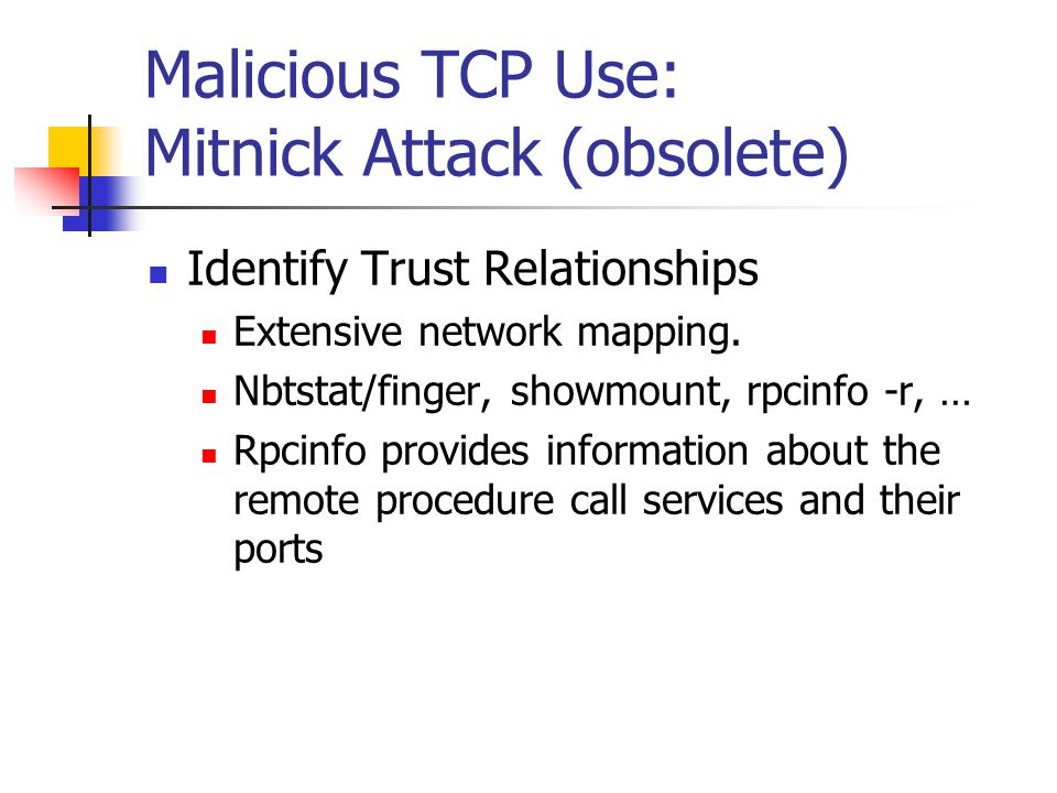 Malicious TCP Use: Mitnick Attack (obsolete) Identify Trust Relationships Extensive network mapping. Nbtstat/finger, showmount, rpcinfo -r, … Rpcinfo