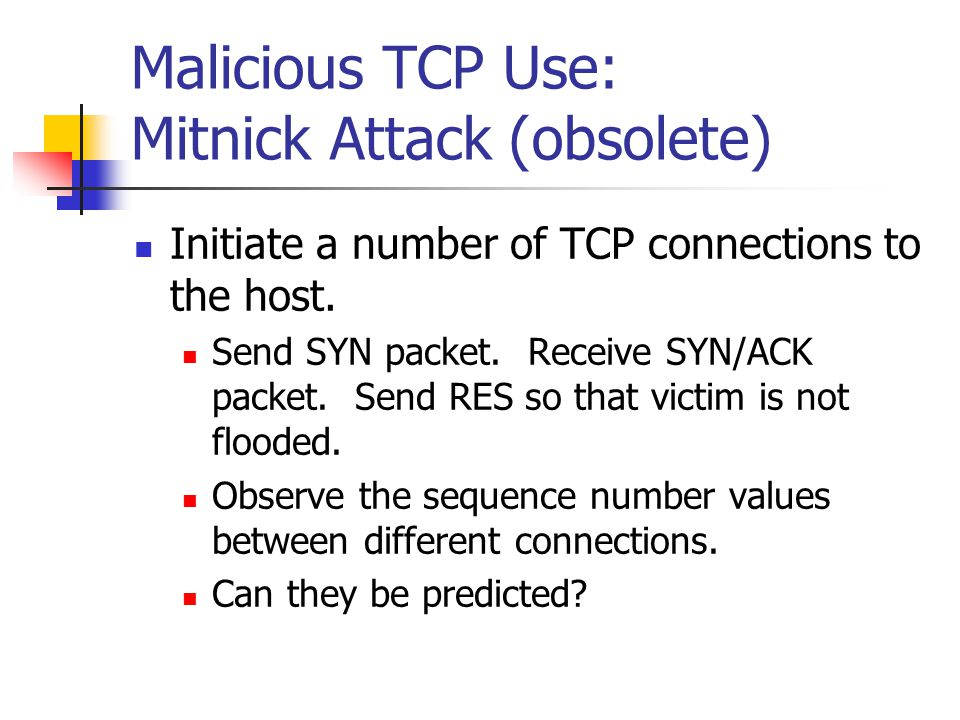 Malicious TCP Use: Mitnick Attack (obsolete) Initiate a number of TCP connections to the host.