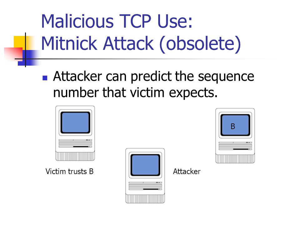Malicious TCP Use: Mitnick Attack (obsolete) Attacker can predict the sequence number that victim expects.