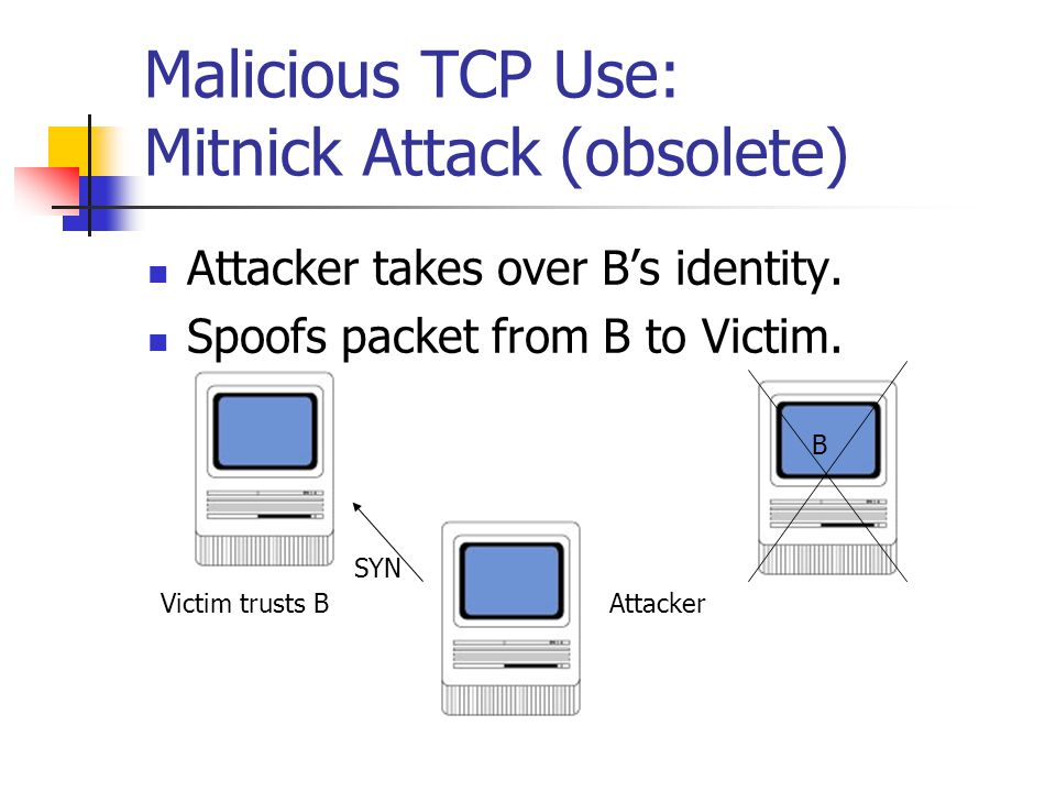 Malicious TCP Use: Mitnick Attack (obsolete) Attacker takes over B's identity.