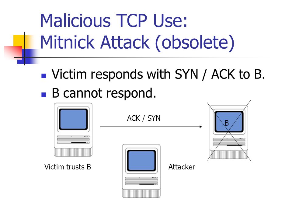 Malicious TCP Use: Mitnick Attack (obsolete) Victim responds with SYN / ACK to B.