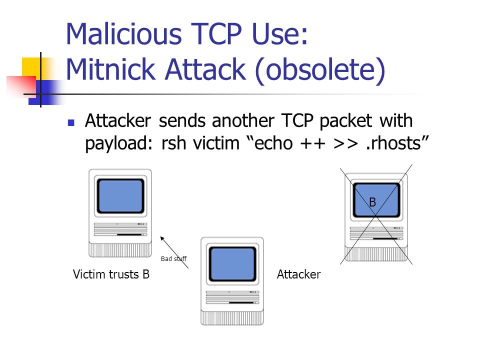 """Malicious TCP Use: Mitnick Attack (obsolete) Attacker sends another TCP packet with payload: rsh victim """"echo ++ >>.rhosts"""" Victim trusts B B Attacker"""