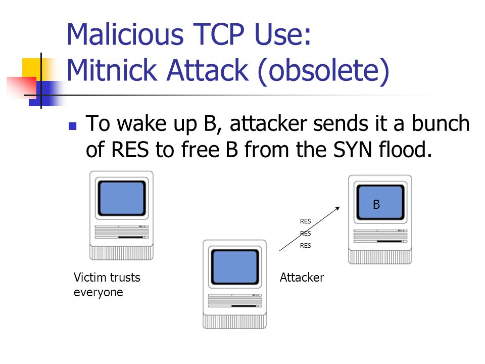 Malicious TCP Use: Mitnick Attack (obsolete) To wake up B, attacker sends it a bunch of RES to free B from the SYN flood. Victim trusts everyone B Att