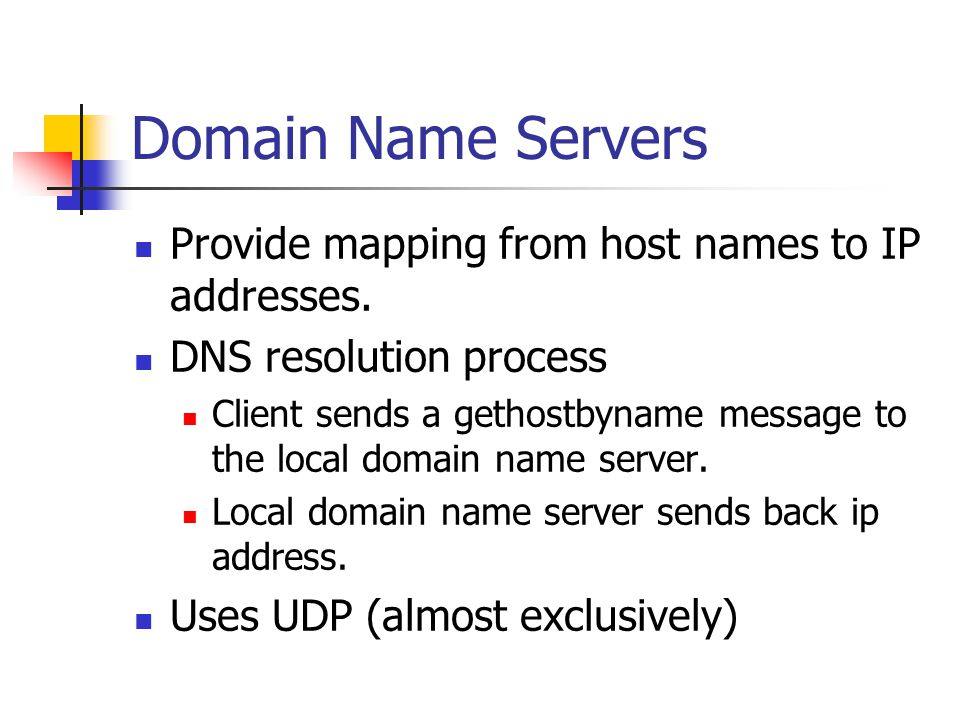 Domain Name Servers Provide mapping from host names to IP addresses. DNS resolution process Client sends a gethostbyname message to the local domain n