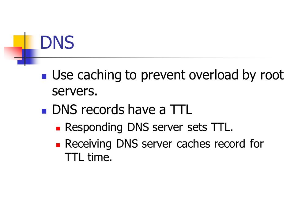 DNS Use caching to prevent overload by root servers. DNS records have a TTL Responding DNS server sets TTL. Receiving DNS server caches record for TTL