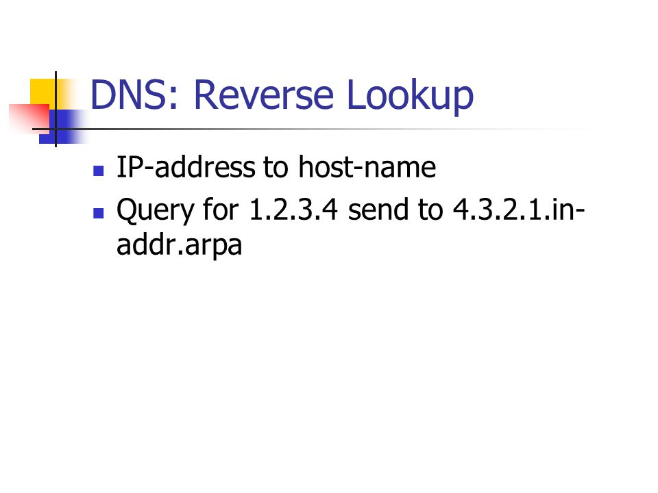 DNS: Reverse Lookup IP-address to host-name Query for 1.2.3.4 send to 4.3.2.1.in- addr.arpa